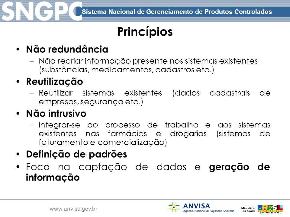 Sistema Nacional de Gerenciamento de Produtos Controlados www.anvisa.gov.br Princípios Não redundância –Não recriar informação presente nos sistemas e