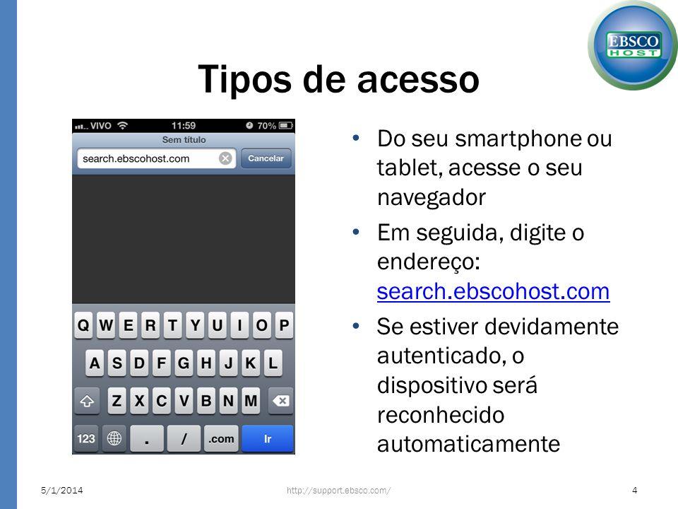 Tipos de acesso Do seu smartphone ou tablet, acesse o seu navegador Em seguida, digite o endereço: search.ebscohost.com search.ebscohost.com Se estive