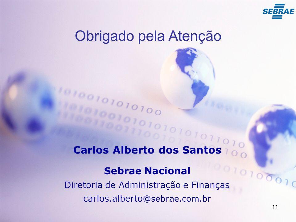 Obrigado pela Atenção Carlos Alberto dos Santos Sebrae Nacional Diretoria de Administração e Finanças carlos.alberto @sebrae.com.br 11