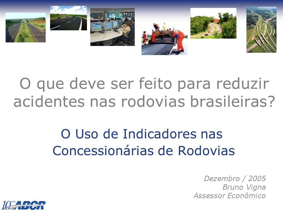 O que deve ser feito para reduzir acidentes nas rodovias brasileiras? O Uso de Indicadores nas Concessionárias de Rodovias Dezembro / 2005 Bruno Vigna