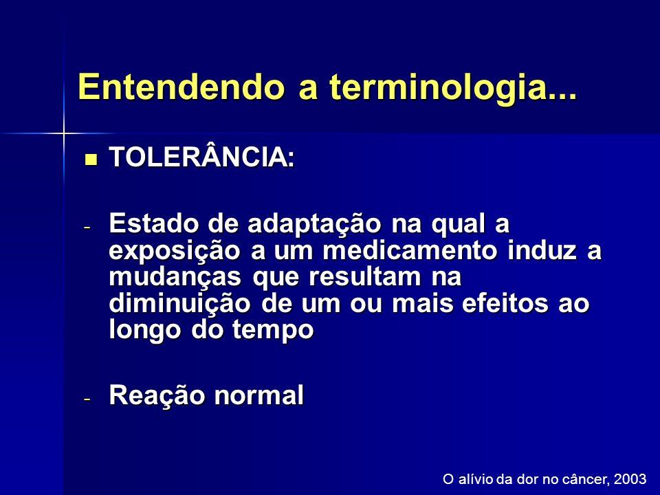 Entendendo a terminologia... TOLERÂNCIA: TOLERÂNCIA: - Estado de adaptação na qual a exposição a um medicamento induz a mudanças que resultam na dimin