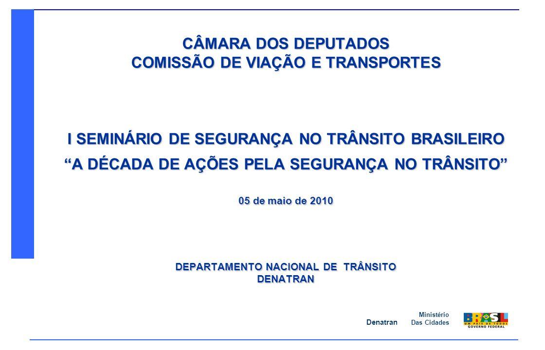 Denatran Ministério Das Cidades CÂMARA DOS DEPUTADOS COMISSÃO DE VIAÇÃO E TRANSPORTES I SEMINÁRIO DE SEGURANÇA NO TRÂNSITO BRASILEIRO A DÉCADA DE AÇÕE