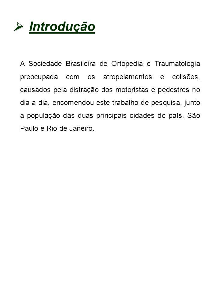 Introdução A Sociedade Brasileira de Ortopedia e Traumatologia preocupada com os atropelamentos e colisões, causados pela distração dos motoristas e pedestres no dia a dia, encomendou este trabalho de pesquisa, junto a população das duas principais cidades do país, São Paulo e Rio de Janeiro.