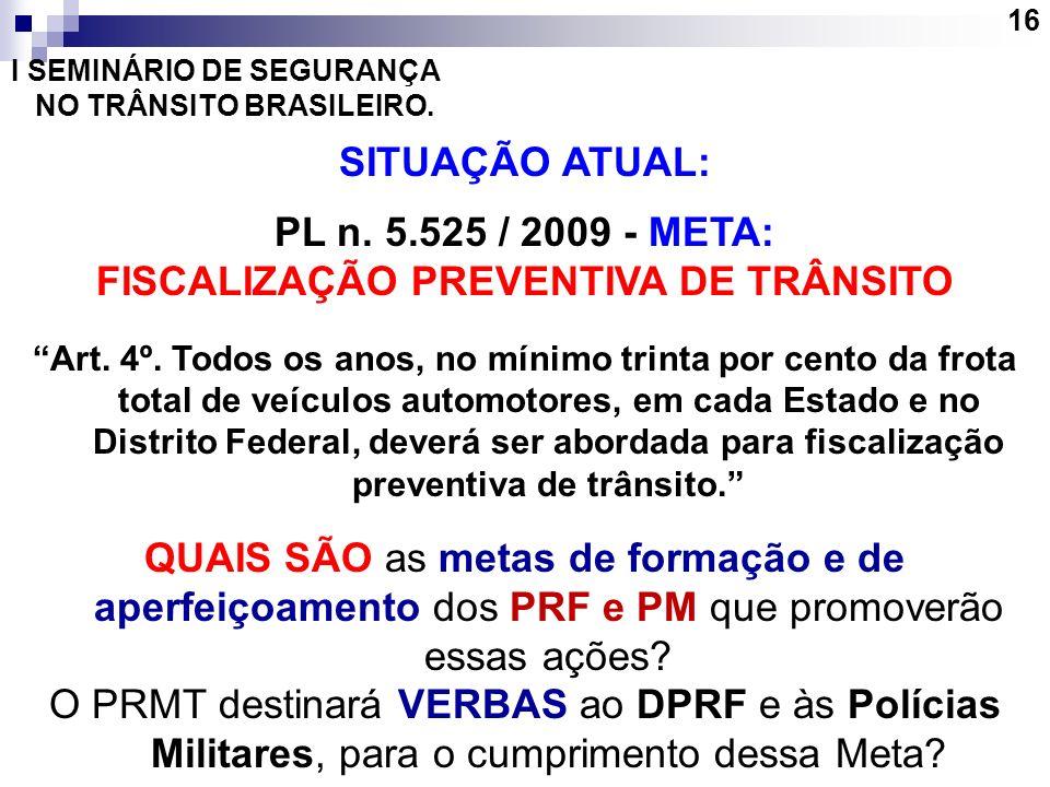16 I SEMINÁRIO DE SEGURANÇA NO TRÂNSITO BRASILEIRO. SITUAÇÃO ATUAL: PL n. 5.525 / 2009 - META: FISCALIZAÇÃO PREVENTIVA DE TRÂNSITO Art. 4º. Todos os a