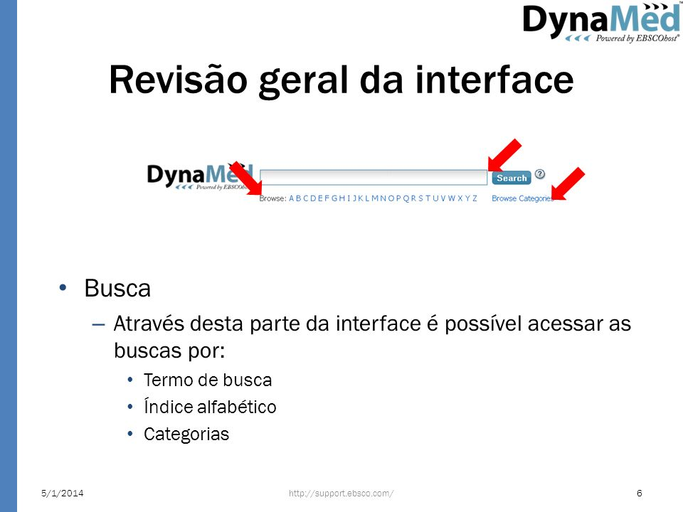 Revisão geral da interface Serviços adicionais – Através desta parte da interface é possível acessar: Home: retorna para a tela inicial Recent updates: as últimas atualizações da plataforma E-Newsletter: assinar o email marketing do produto e acompanhar as novidades da plataforma Mobile: a EBSCO oferece através deste link no menu os seguintes suportes para dispositivos móveis: – BlackBerry (OS 4.1 to 7) – iPhone, iPad, and iPod Touch (iOS 5.1 ou superior) – Android Smartphones (OS 2.1 ou superior) Calculadoras médicas http://support.ebsco.com/5/1/20147