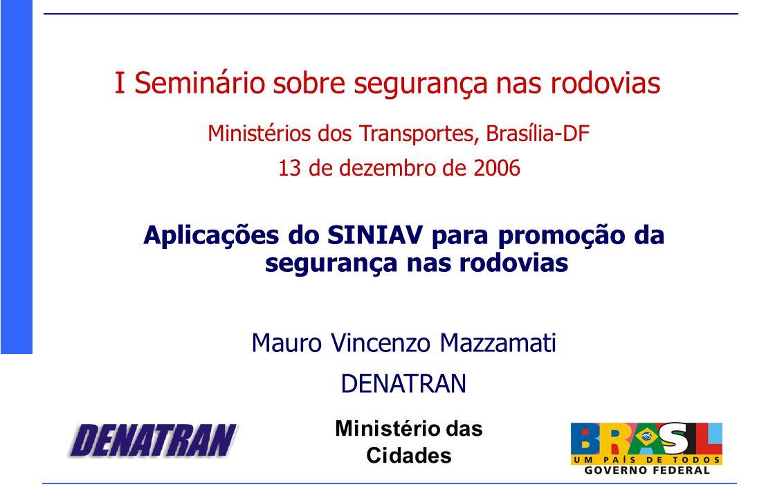 Ministério das Cidades I Seminário sobre segurança nas rodovias Ministérios dos Transportes, Brasília-DF 13 de dezembro de 2006 Aplicações do SINIAV p