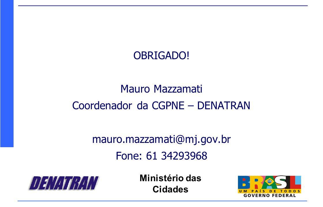 Ministério das Cidades OBRIGADO! Mauro Mazzamati Coordenador da CGPNE – DENATRAN mauro.mazzamati@mj.gov.br Fone: 61 34293968