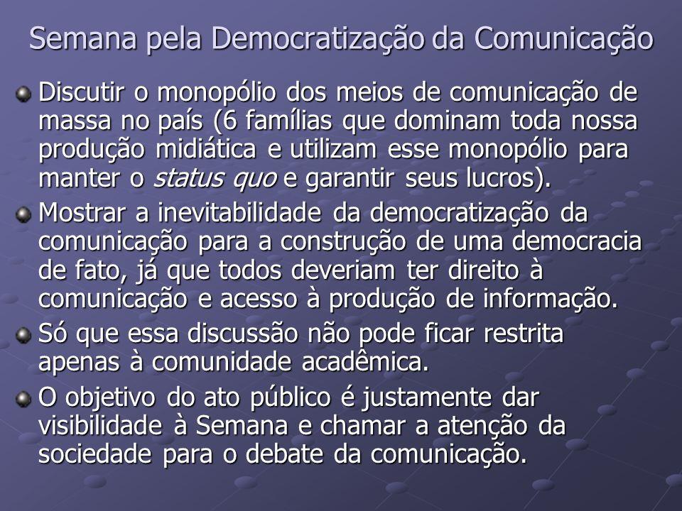 Semana pela Democratização da Comunicação Discutir o monopólio dos meios de comunicação de massa no país (6 famílias que dominam toda nossa produção m