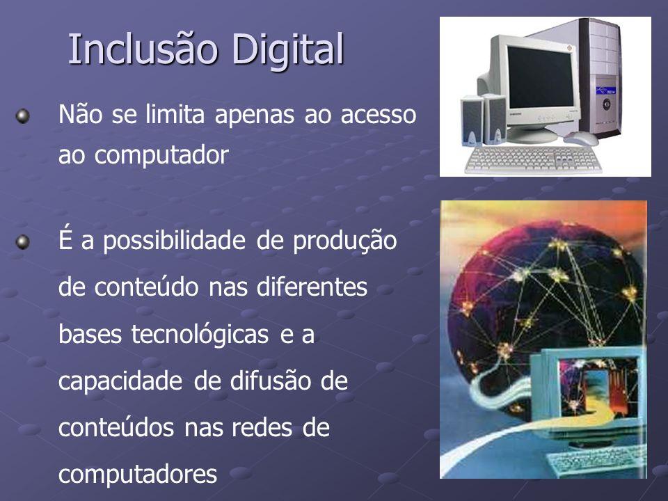 Inclusão Digital Não se limita apenas ao acesso ao computador É a possibilidade de produção de conteúdo nas diferentes bases tecnológicas e a capacida