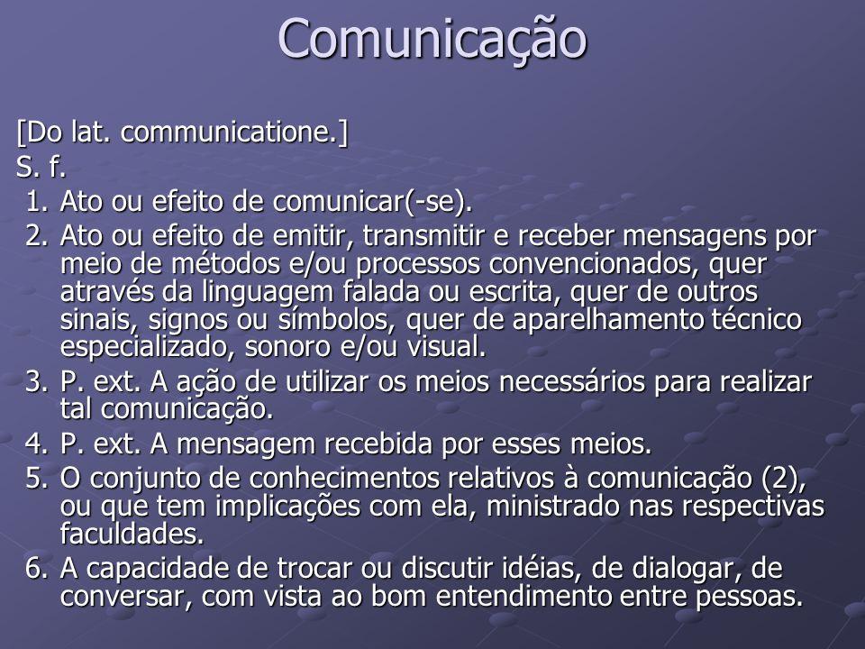 Comunicação [Do lat. communicatione.] S. f. 1.Ato ou efeito de comunicar(-se). 1.Ato ou efeito de comunicar(-se). 2.Ato ou efeito de emitir, transmiti