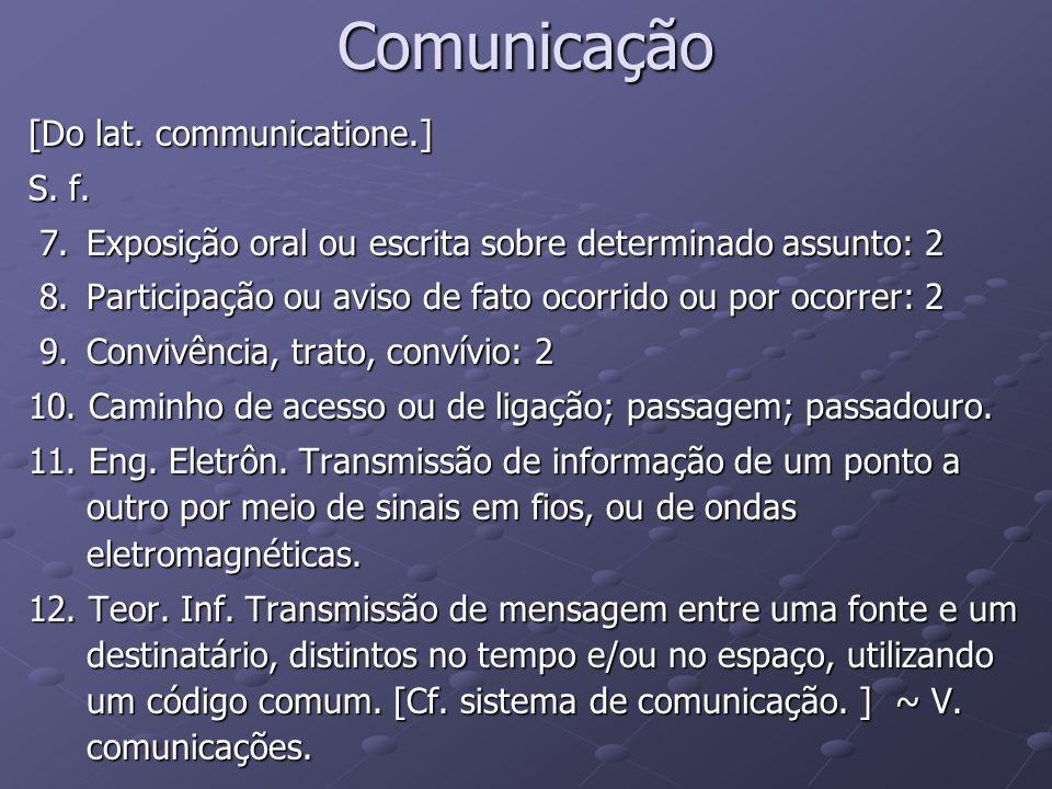 Comunicação [Do lat. communicatione.] S. f. 7.Exposição oral ou escrita sobre determinado assunto: 2 7.Exposição oral ou escrita sobre determinado ass