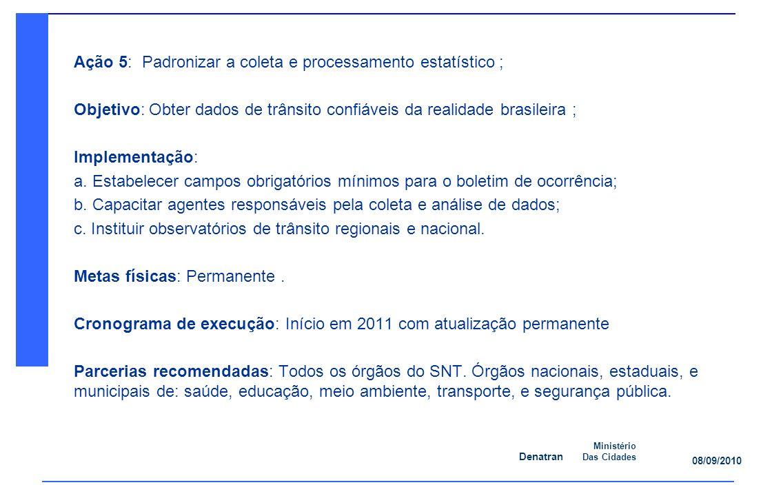 Denatran Ministério Das Cidades 08/09/2010 Ação 5: Padronizar a coleta e processamento estatístico ; Objetivo: Obter dados de trânsito confiáveis da realidade brasileira ; Implementação: a.