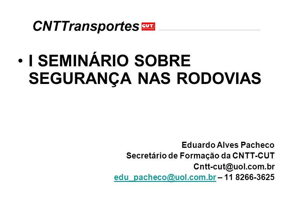 I SEMINÁRIO SOBRE SEGURANÇA NAS RODOVIAS Eduardo Alves Pacheco Secretário de Formação da CNTT-CUT Cntt-cut@uol.com.br edu_pacheco@uol.com.bredu_pachec