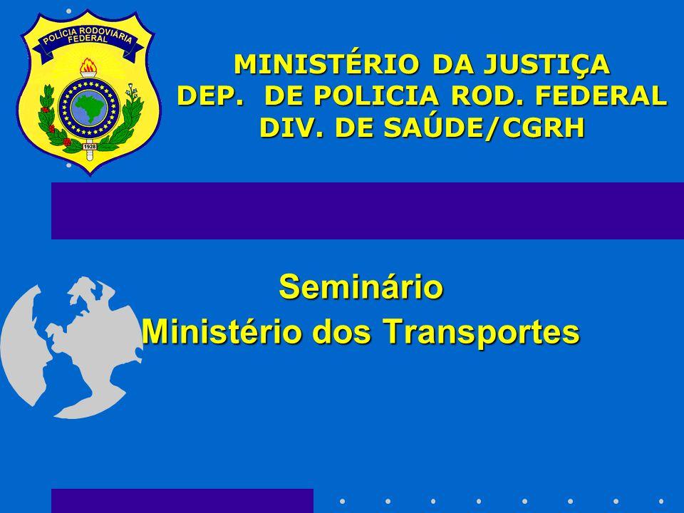 Seminário Ministério dos Transportes MINISTÉRIO DA JUSTIÇA DEP. DE POLICIA ROD. FEDERAL DIV. DE SAÚDE/CGRH