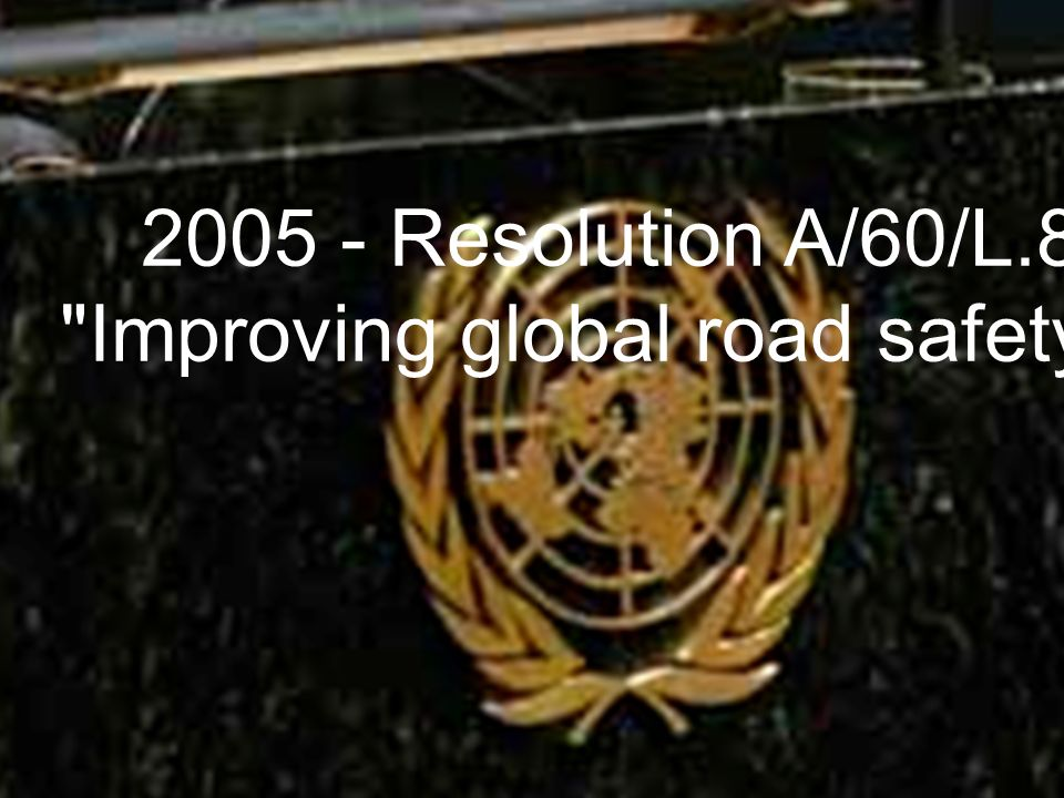 Traffic injury prevention UN passes historic resolution on Road Safety 2005 - Resolution A/60/L.8 Improving global road safety