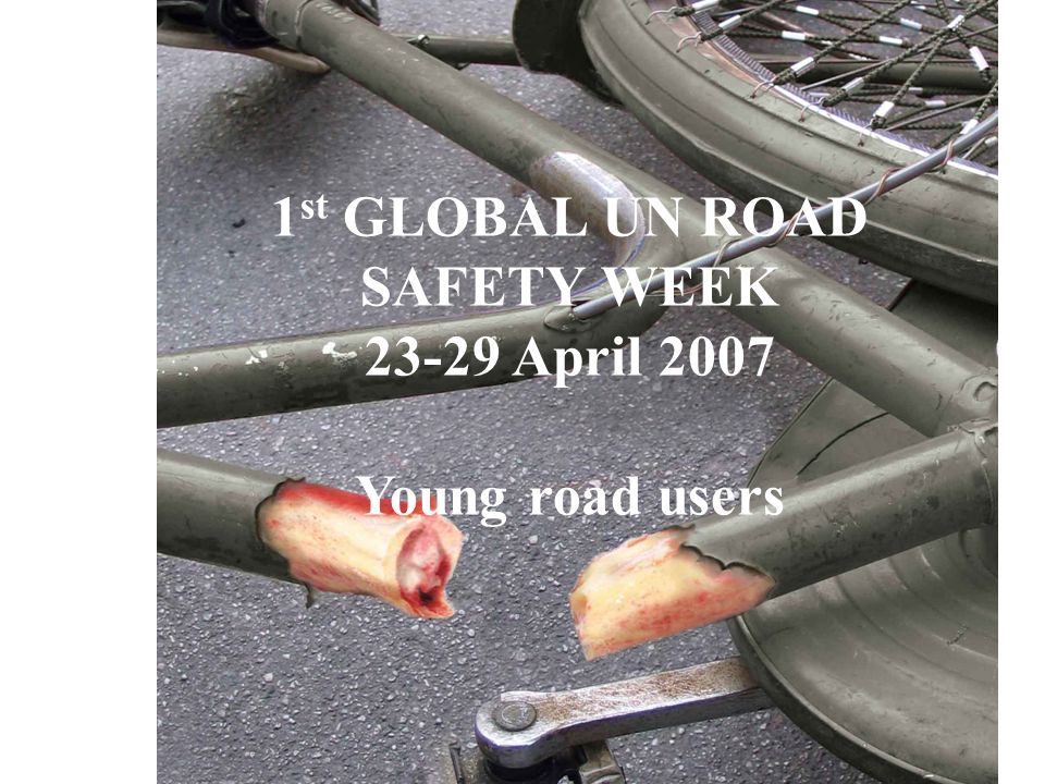 1 st GLOBAL UN ROAD SAFETY WEEK 23-29 April 2007 Young road users