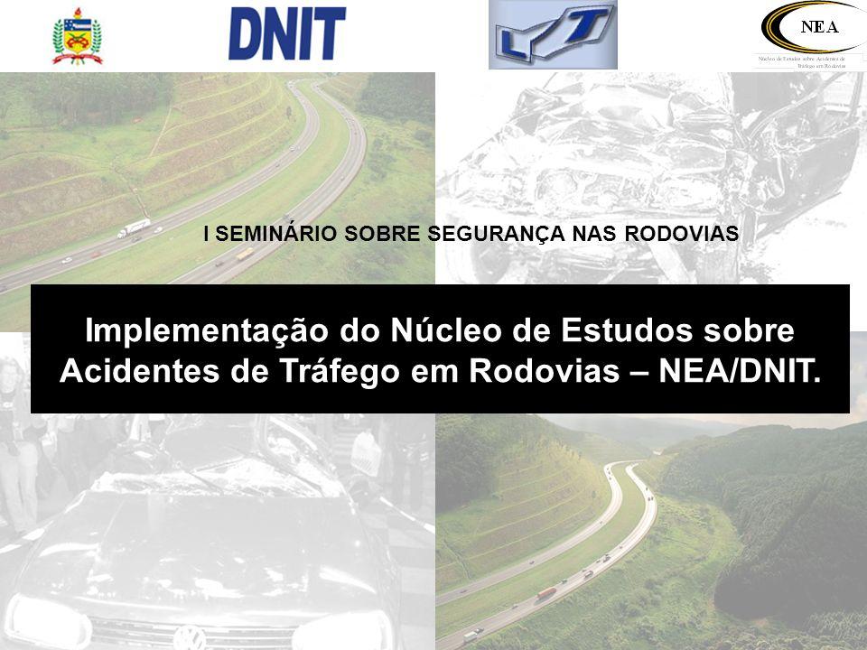 NÚCLEO DE ESTUDOS SOBRE ACIDENTES DE TRÁFEGO EM RODOVIAS – NEA Criado com o convênio entre o DNIT e o LabTrans – Laboratório de Transportes e Logística da Universidade Federal de Santa Catarina (UFSC) publicado em 29/05/2006.