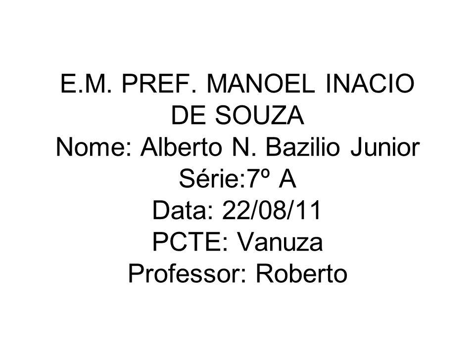 E.M. PREF. MANOEL INACIO DE SOUZA Nome: Alberto N. Bazilio Junior Série:7º A Data: 22/08/11 PCTE: Vanuza Professor: Roberto