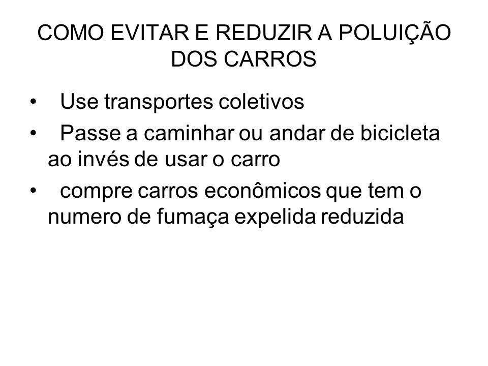 COMO EVITAR E REDUZIR A POLUIÇÃO DOS CARROS Use transportes coletivos Passe a caminhar ou andar de bicicleta ao invés de usar o carro compre carros ec