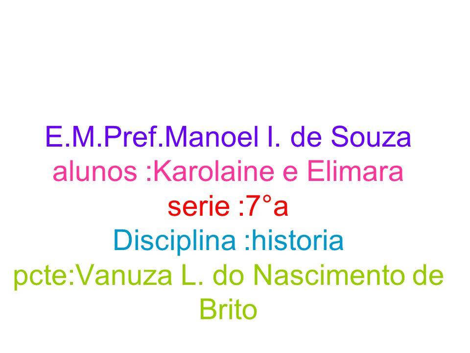 E.M.Pref.Manoel I. de Souza alunos :Karolaine e Elimara serie :7°a Disciplina :historia pcte:Vanuza L. do Nascimento de Brito