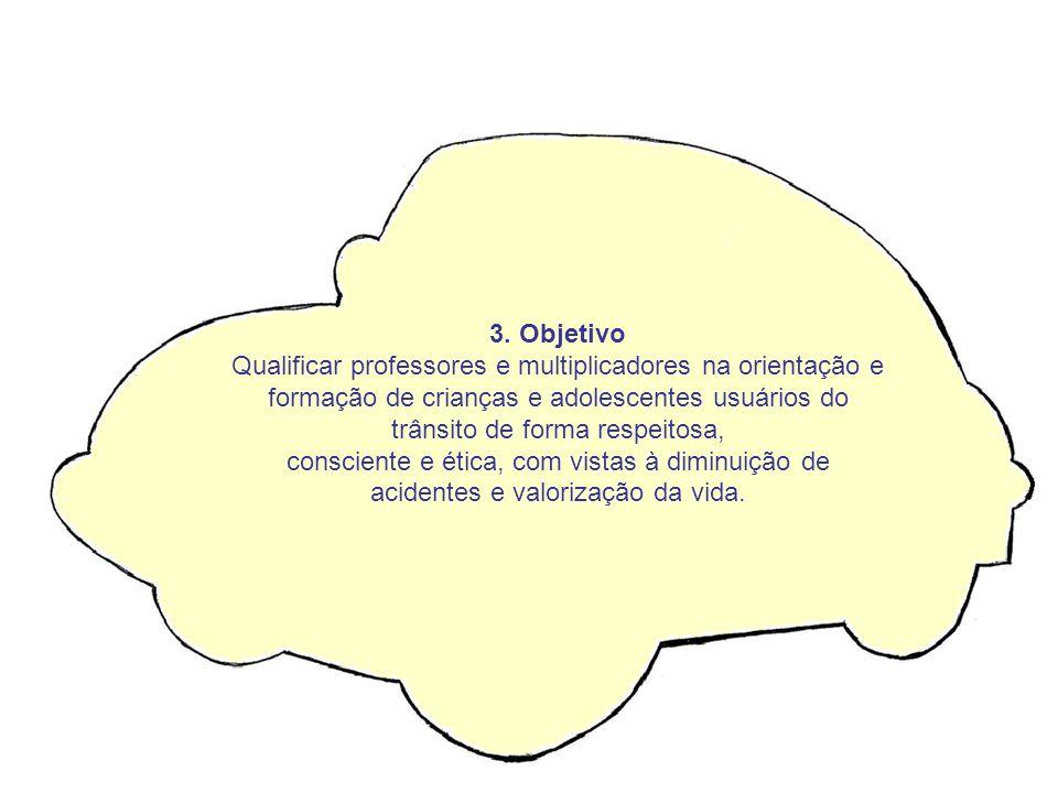 3. Objetivo Qualificar professores e multiplicadores na orientação e formação de crianças e adolescentes usuários do trânsito de forma respeitosa, con