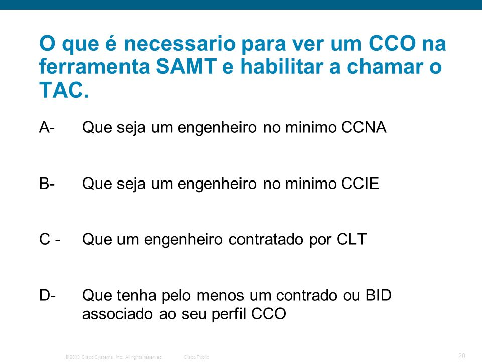 © 2009 Cisco Systems, Inc. All rights reserved.Cisco Public 20 O que é necessario para ver um CCO na ferramenta SAMT e habilitar a chamar o TAC. A- Qu