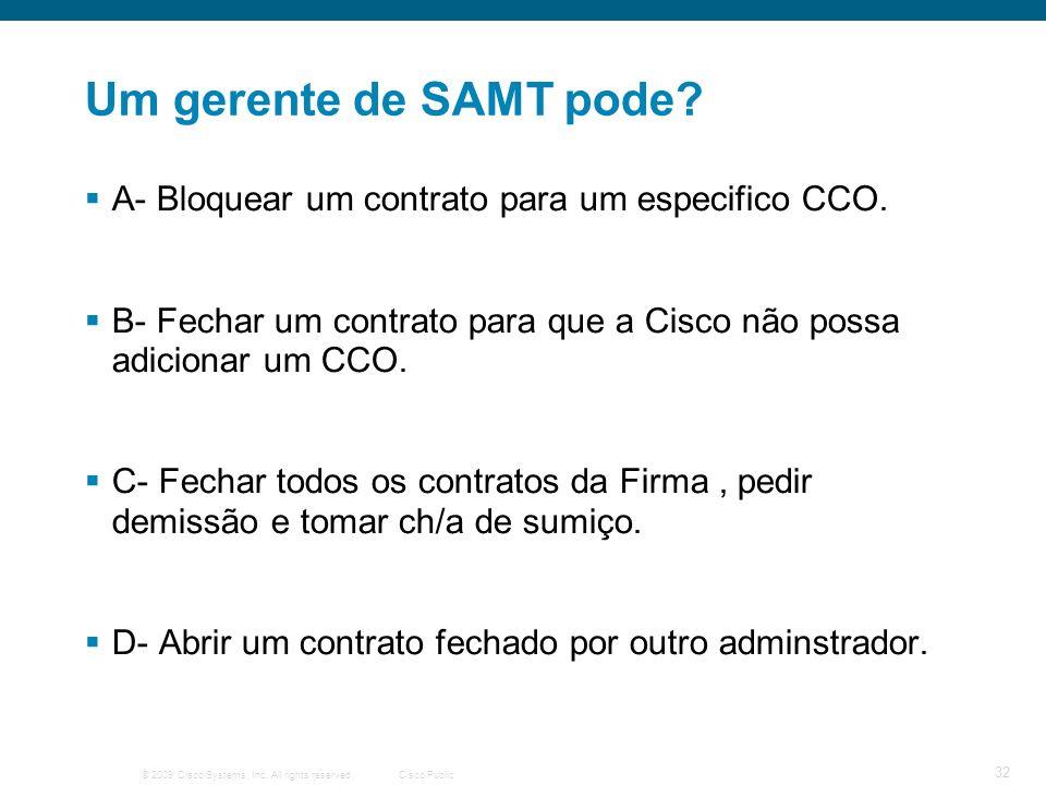 © 2009 Cisco Systems, Inc. All rights reserved.Cisco Public 32 Um gerente de SAMT pode? A- Bloquear um contrato para um especifico CCO. B- Fechar um c