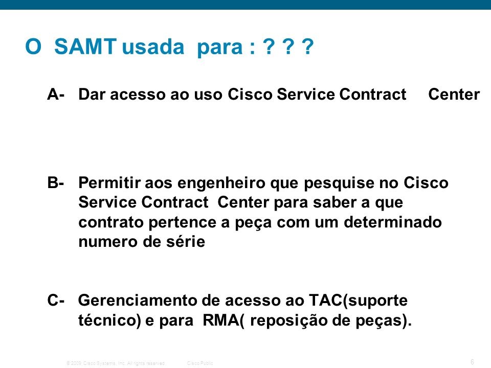© 2009 Cisco Systems, Inc. All rights reserved.Cisco Public 6 O SAMT usada para : ? ? ? A- Dar acesso ao uso Cisco Service Contract Center B-Permitir