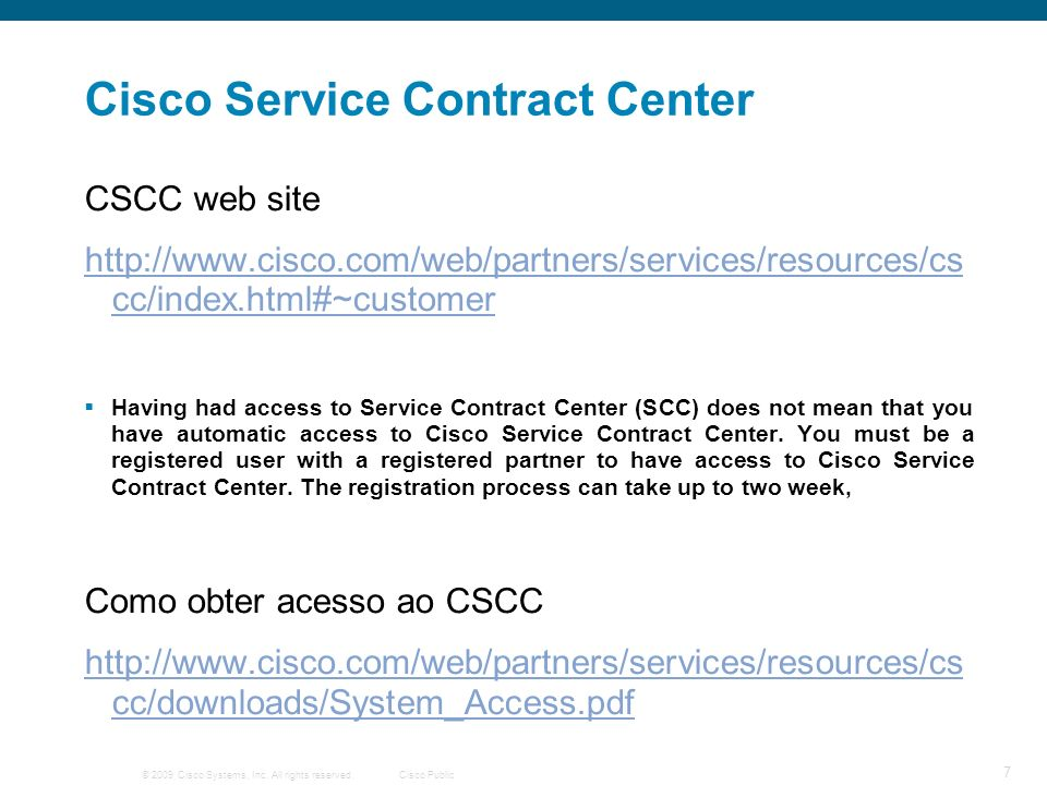 © 2009 Cisco Systems, Inc. All rights reserved.Cisco Public 7 Cisco Service Contract Center CSCC web site http://www.cisco.com/web/partners/services/r