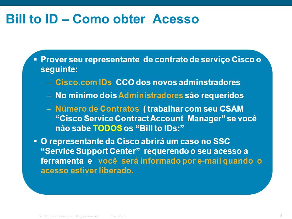 © 2009 Cisco Systems, Inc. All rights reserved.Cisco Public 8 Bill to ID – Como obter Acesso Prover seu representante de contrato de serviço Cisco o s