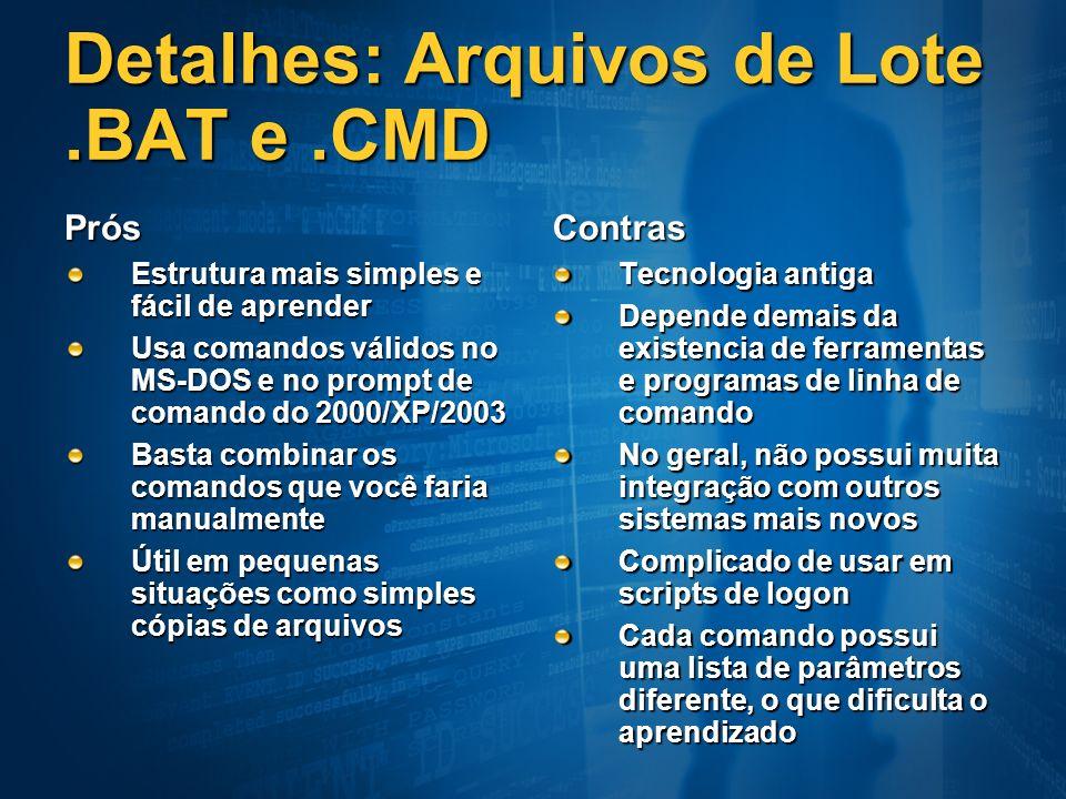 Detalhes: Arquivos de Lote.BAT e.CMD Prós Estrutura mais simples e fácil de aprender Usa comandos válidos no MS-DOS e no prompt de comando do 2000/XP/