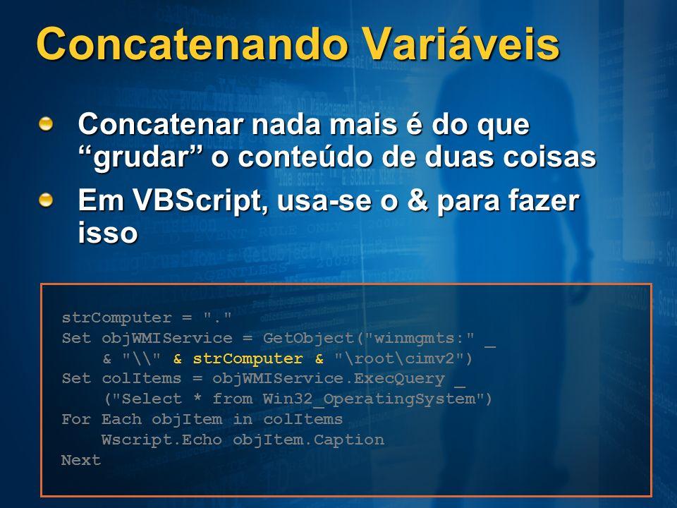 Concatenando Variáveis Concatenar nada mais é do que grudar o conteúdo de duas coisas Em VBScript, usa-se o & para fazer isso strComputer =