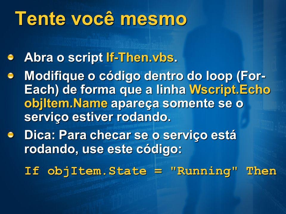 Tente você mesmo Abra o script If-Then.vbs. Modifique o código dentro do loop (For- Each) de forma que a linha Wscript.Echo objItem.Name apareça somen
