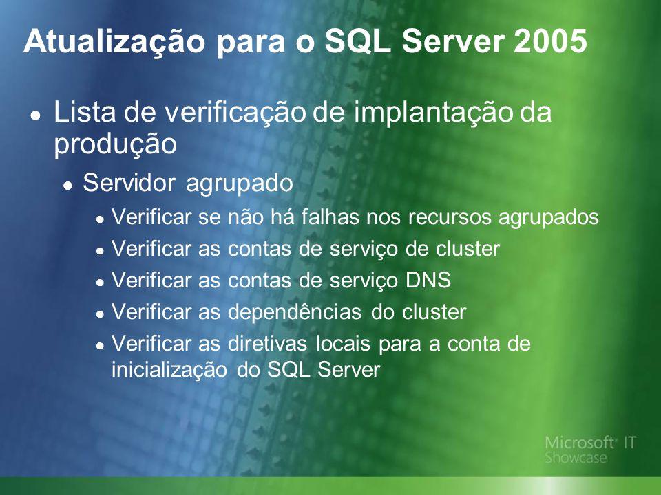 Atualização para o SQL Server 2005 Lista de verificação de implantação da produção Servidor agrupado Verificar se não há falhas nos recursos agrupados Verificar as contas de serviço de cluster Verificar as contas de serviço DNS Verificar as dependências do cluster Verificar as diretivas locais para a conta de inicialização do SQL Server