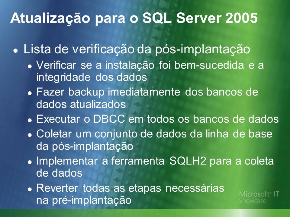 Atualização para o SQL Server 2005 Lista de verificação da pós-implantação Verificar se a instalação foi bem-sucedida e a integridade dos dados Fazer backup imediatamente dos bancos de dados atualizados Executar o DBCC em todos os bancos de dados Coletar um conjunto de dados da linha de base da pós-implantação Implementar a ferramenta SQLH2 para a coleta de dados Reverter todas as etapas necessárias na pré-implantação