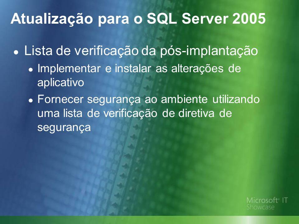 Atualização para o SQL Server 2005 Lista de verificação da pós-implantação Implementar e instalar as alterações de aplicativo Fornecer segurança ao ambiente utilizando uma lista de verificação de diretiva de segurança