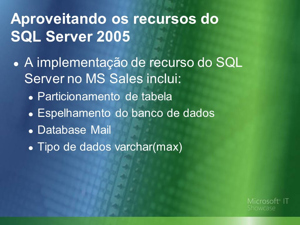 Aproveitando os recursos do SQL Server 2005 A implementação de recurso do SQL Server no MS Sales inclui: Particionamento de tabela Espelhamento do ban