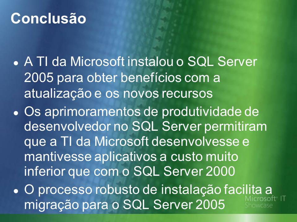 Conclusão A TI da Microsoft instalou o SQL Server 2005 para obter benefícios com a atualização e os novos recursos Os aprimoramentos de produtividade de desenvolvedor no SQL Server permitiram que a TI da Microsoft desenvolvesse e mantivesse aplicativos a custo muito inferior que com o SQL Server 2000 O processo robusto de instalação facilita a migração para o SQL Server 2005