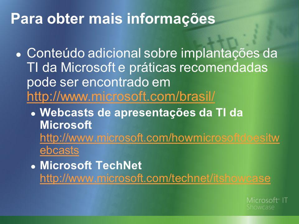 Para obter mais informações Conteúdo adicional sobre implantações da TI da Microsoft e práticas recomendadas pode ser encontrado em http://www.microsoft.com/brasil/ http://www.microsoft.com/brasil/ Webcasts de apresentações da TI da Microsoft http://www.microsoft.com/howmicrosoftdoesitw ebcasts http://www.microsoft.com/howmicrosoftdoesitw ebcasts Microsoft TechNet http://www.microsoft.com/technet/itshowcase http://www.microsoft.com/technet/itshowcase