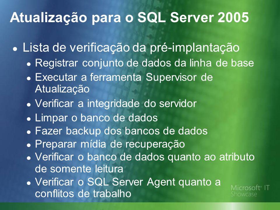 Atualização para o SQL Server 2005 Lista de verificação da pré-implantação Registrar conjunto de dados da linha de base Executar a ferramenta Supervisor de Atualização Verificar a integridade do servidor Limpar o banco de dados Fazer backup dos bancos de dados Preparar mídia de recuperação Verificar o banco de dados quanto ao atributo de somente leitura Verificar o SQL Server Agent quanto a conflitos de trabalho