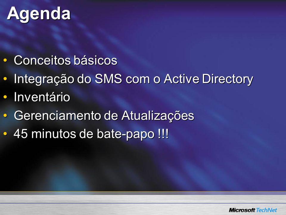 Agenda Conceitos básicosConceitos básicos Integração do SMS com o Active DirectoryIntegração do SMS com o Active Directory InventárioInventário Gerenciamento de AtualizaçõesGerenciamento de Atualizações 45 minutos de bate-papo !!!45 minutos de bate-papo !!!