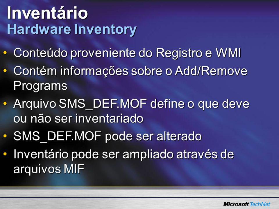 Inventário Hardware Inventory Conteúdo proveniente do Registro e WMIConteúdo proveniente do Registro e WMI Contém informações sobre o Add/Remove ProgramsContém informações sobre o Add/Remove Programs Arquivo SMS_DEF.MOF define o que deve ou não ser inventariadoArquivo SMS_DEF.MOF define o que deve ou não ser inventariado SMS_DEF.MOF pode ser alteradoSMS_DEF.MOF pode ser alterado Inventário pode ser ampliado através de arquivos MIFInventário pode ser ampliado através de arquivos MIF
