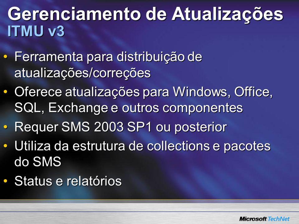 Gerenciamento de Atualizações ITMU v3 Ferramenta para distribuição de atualizações/correçõesFerramenta para distribuição de atualizações/correções Oferece atualizações para Windows, Office, SQL, Exchange e outros componentesOferece atualizações para Windows, Office, SQL, Exchange e outros componentes Requer SMS 2003 SP1 ou posteriorRequer SMS 2003 SP1 ou posterior Utiliza da estrutura de collections e pacotes do SMSUtiliza da estrutura de collections e pacotes do SMS Status e relatóriosStatus e relatórios