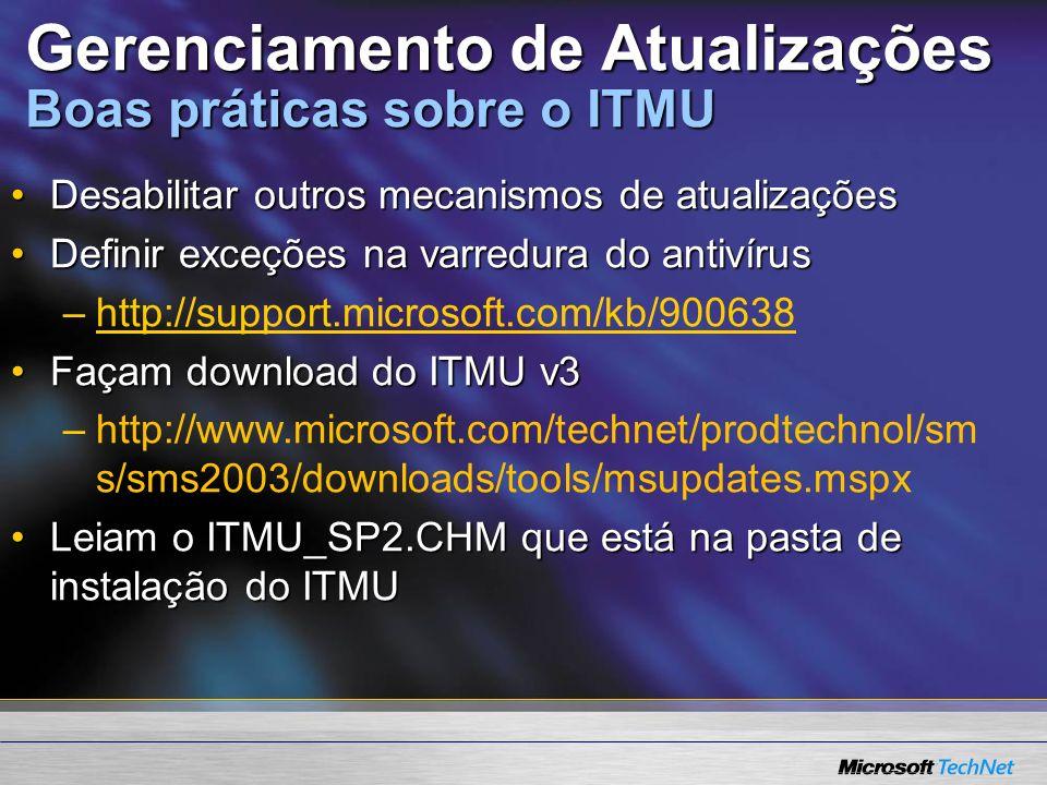Gerenciamento de Atualizações Boas práticas sobre o ITMU Desabilitar outros mecanismos de atualizaçõesDesabilitar outros mecanismos de atualizações Definir exceções na varredura do antivírusDefinir exceções na varredura do antivírus –http://support.microsoft.com/kb/900638http://support.microsoft.com/kb/900638 Façam download do ITMU v3Façam download do ITMU v3 –http://www.microsoft.com/technet/prodtechnol/sm s/sms2003/downloads/tools/msupdates.mspx Leiam o ITMU_SP2.CHM que está na pasta de instalação do ITMULeiam o ITMU_SP2.CHM que está na pasta de instalação do ITMU