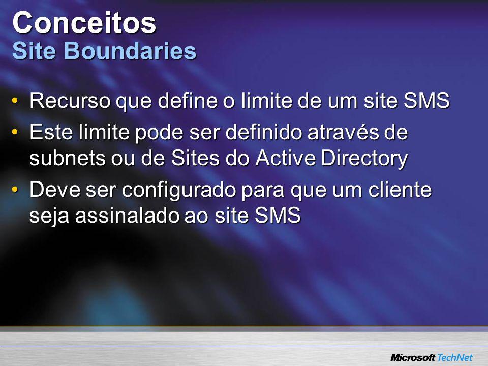 Conceitos Site Boundaries Recurso que define o limite de um site SMSRecurso que define o limite de um site SMS Este limite pode ser definido através de subnets ou de Sites do Active DirectoryEste limite pode ser definido através de subnets ou de Sites do Active Directory Deve ser configurado para que um cliente seja assinalado ao site SMSDeve ser configurado para que um cliente seja assinalado ao site SMS