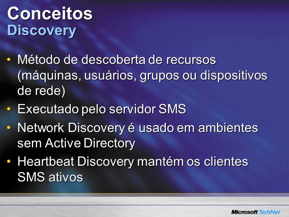 Conceitos Discovery Método de descoberta de recursos (máquinas, usuários, grupos ou dispositivos de rede)Método de descoberta de recursos (máquinas, usuários, grupos ou dispositivos de rede) Executado pelo servidor SMSExecutado pelo servidor SMS Network Discovery é usado em ambientes sem Active DirectoryNetwork Discovery é usado em ambientes sem Active Directory Heartbeat Discovery mantém os clientes SMS ativosHeartbeat Discovery mantém os clientes SMS ativos