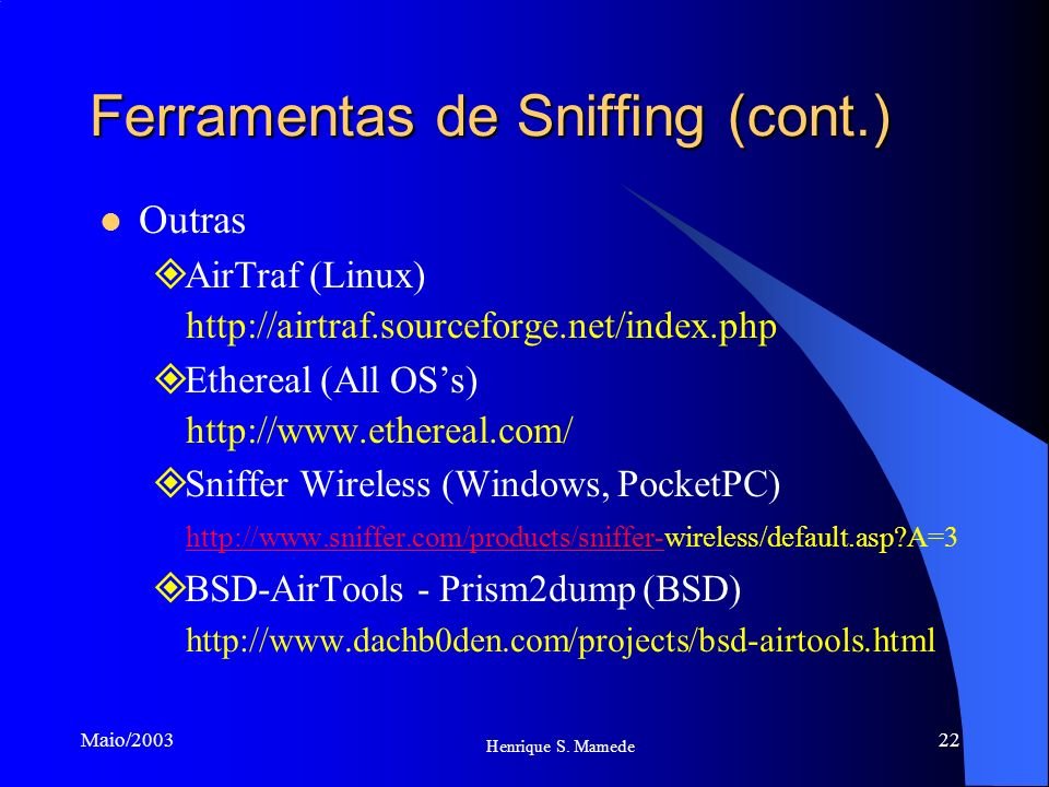 22 Henrique S. Mamede Maio/2003 Ferramentas de Sniffing (cont.) Outras AirTraf (Linux) http://airtraf.sourceforge.net/index.php Ethereal (All OSs) htt