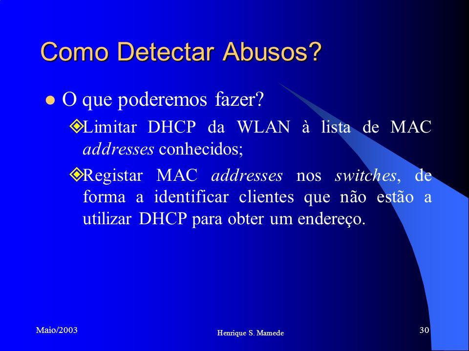 30 Henrique S. Mamede Maio/2003 Como Detectar Abusos? O que poderemos fazer? Limitar DHCP da WLAN à lista de MAC addresses conhecidos; Registar MAC ad