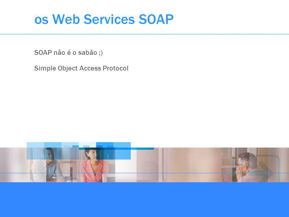 os Web Services SOAP SOAP não é o sabão ;) Simple Object Access Protocol