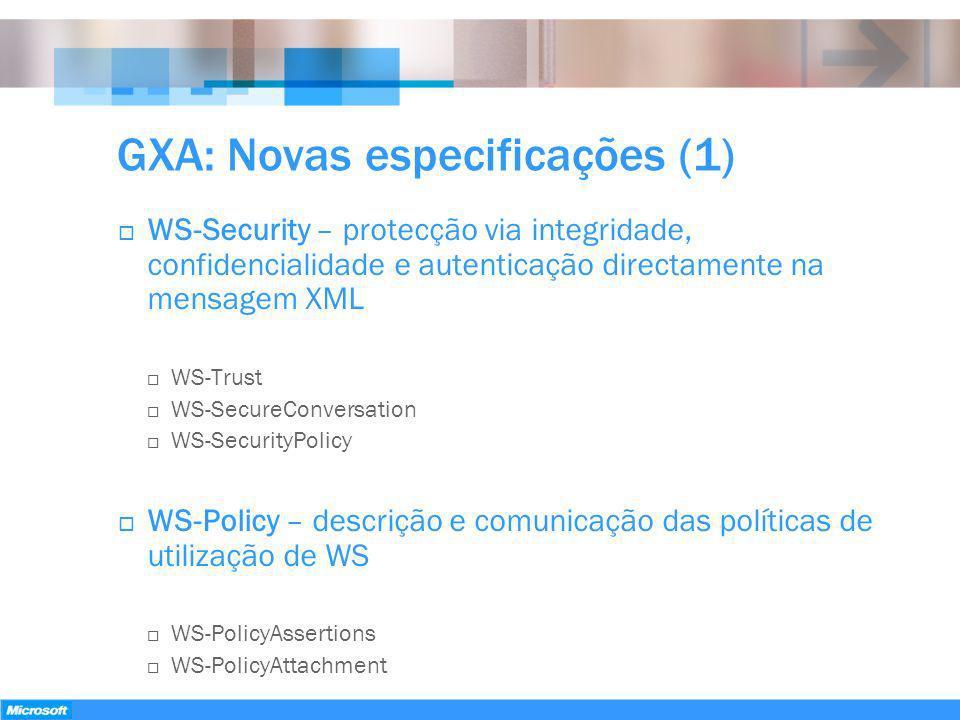 GXA: Novas especificações (1) WS-Security – protecção via integridade, confidencialidade e autenticação directamente na mensagem XML WS-Trust WS-Secur